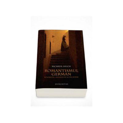Romantismul german. Ecloziune, expansiune si decadere - Ricarda Huck