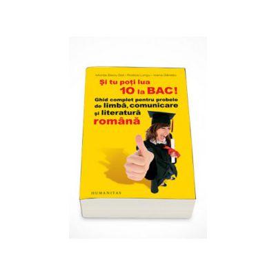 Si tu poti lua 10 la BAC! Ghid complet pentru probele de limba, comunicare si literatura romana - Miorita Baciu Got