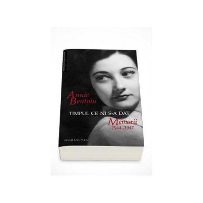 Timpul ce ni s-a dat. Memorii 1944 - 1947 - Annie Bentoiu