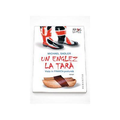 Un englez la tara. Viata in Franta profunda - Michael Sadler