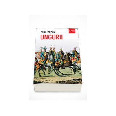 Ungurii (Editia a III-a). Timp de un mileniu invingtori in infrangeri - Paul Lendvai