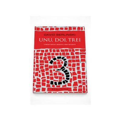 Unu, doi, trei. Matematica absolut elementara - David Berlinski