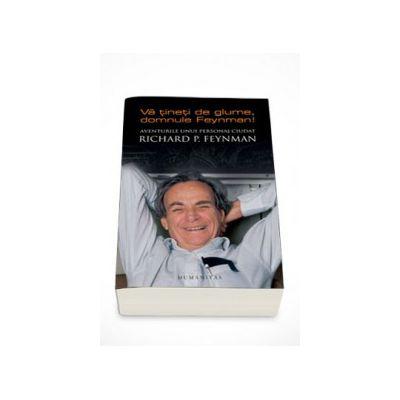 Va tineti de glume, domnule Feynman! Aventurile unui personaj ciudat - Richard P. Feynman