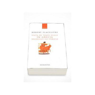 Viata de toate zilele in Grecia secolului lui Pericle - Robert Flaceliere