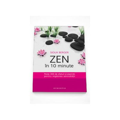 Zen in 10 minute. Peste 300 de sfaturi si exercitii pentru regasirea seninatatii - Sioux Berger