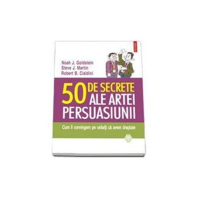 Noah J. Goldstein - 50 de secrete ale artei persuasiunii. Cum ii convingem pe ceilalti ca avem dreptate - Traducere de Mihaela Vinatoru