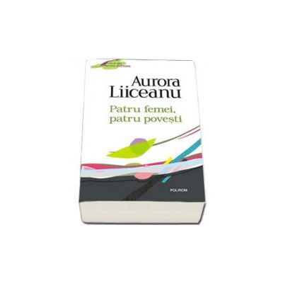 Aurora Liiceanu - Patru femei, patru povesti - Editia 2011