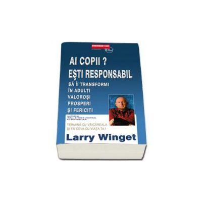 Larry Winget - Ai copii? Esti responsabil sa ii transformi in adulti valorosi prosperi si fericiti