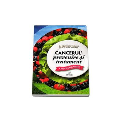 Cancerul - prevenire si tratament. Exista speranta! (Thrash Agatha M)