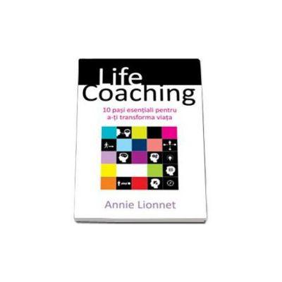 Lionnet Annie - Life Coaching. 10 pasi esentiali pentru a-ti transforma viata