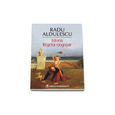 Radu Aldulescu - Istoria Regelui Gogosar