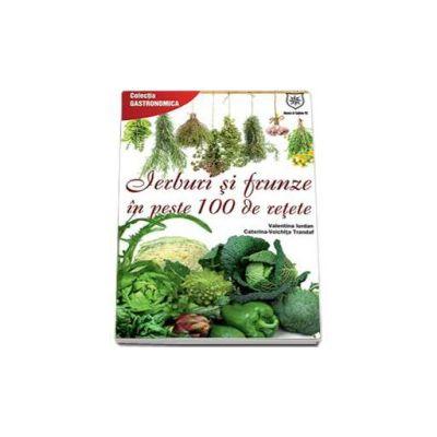 Valentina Iordan - Ierburi si frunze in peste 100 de retete - Colectia Gastronomica