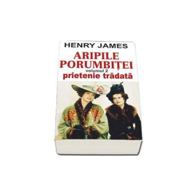 Aripile Porumbitei. Prietenie Tradata, Volumul al II-lea - James Henry