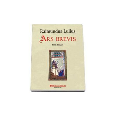 Raimundus Lullus - Ars brevis - Editie bilingva. Traducere, comentarii si referinte de Jana Balacciu Matei