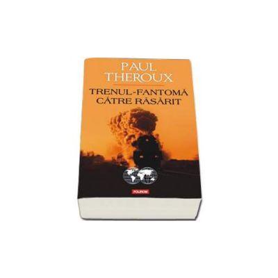 Paul Theroux, Trenul fantoma catre Rasarit - Traducere si note de Cornelia Marinescu