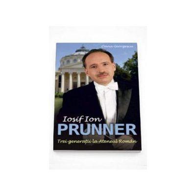 Iosif Ion Prunner - Trei Generatii la Ateneul Roman - Oana Georgescu