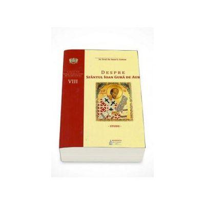 Despre Sfantul Ioan Gura de Aur. Studii - Colectia Teologi ortodocsi romani din secolul al XX-lea, Volumul VII