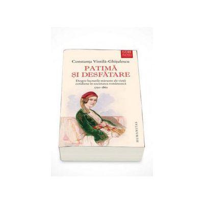 Constanta Vintila Ghitulescu - Patima si desfatare - Despre lucrurile marunte ale vietii cotidiene in societatea romaneasca (1750-1860)