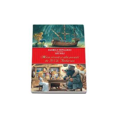 Mica Sirena si alte povesti de H. Ch. Andersen. Basmele copilariei ilustrate de Tony Wolf. Editie cu coperti cartonate