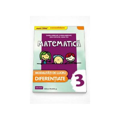 Daniela Berechet - MATE 2000 - CONSOLIDARE. Matematica si explorarea mediului, pentru clasa a III-a. Modalitati de lucru diferentiate