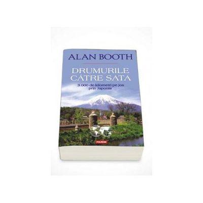 Alan Booth - Drumurile catre Sata. 3. 000 de kilometri pe jos prin Japonia (Traducere de Ciprian Siulea)