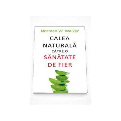 Norman N. Walker, Calea naturala catre o sanatate de fier - Traducerea din limba engleza de Stefan Ionescu