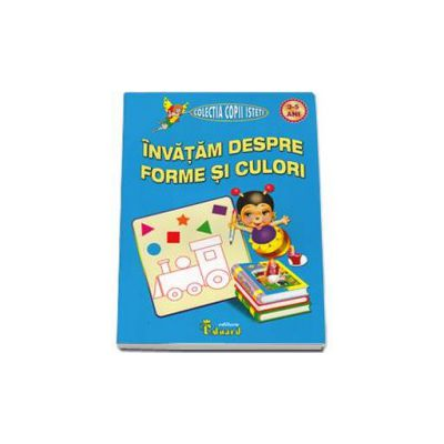 Invatam despre forme si culori, nivel 3-5 ani - Colectia copii isteti