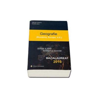 Bacalaureat 2016 - Geografie - Romania, Europa, Uniunea Europeana. Sinteze si teste, 100 enunturi si rezolvari