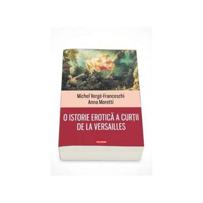 Michel Verge Franceschi - O istorie erotica a curtii de la Versailles - Traducere de Nicolae Constantinescu