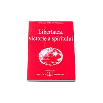Aivanhov Omraam Mikhael - Libertatea, victorie a spiritului