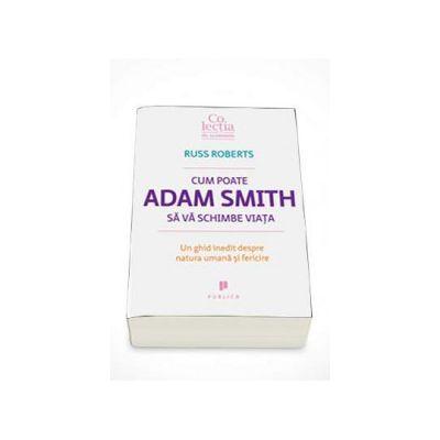 Russ Roberts - Cum poate Adam Smith sa va schimbe viata. Un ghid inedit despre natura umana si fericire