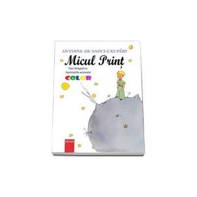 Antoine Saint-Exupery - Micul print - Text integral cu ilustratiile autorului. Ilustratii color