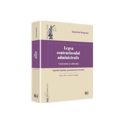 Gabriela Bogasiu - Legea contenciosului administrativ. Comentata si adnotata. Cuprinde legislatie, jurisprudenta si doctrina - Editia a III-a