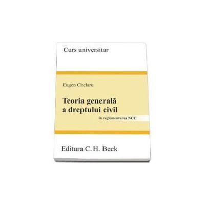 Teoria generala a dreptului civil. In reglementarea NCC - Curs Universitar - Eugen Chelaru