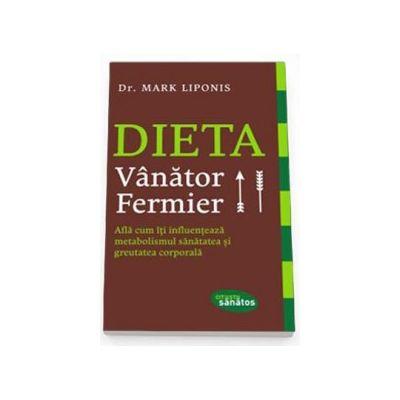 Mark Liponis - Dieta Vanator. Fermier. Afla cum iti influenteaza metabolismul sanatatea si greutatea corporala
