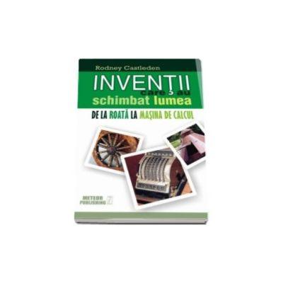 Rodney Castleden, Inventii care au schimbat lumea - Volumul I. De la roata la masina de calcul
