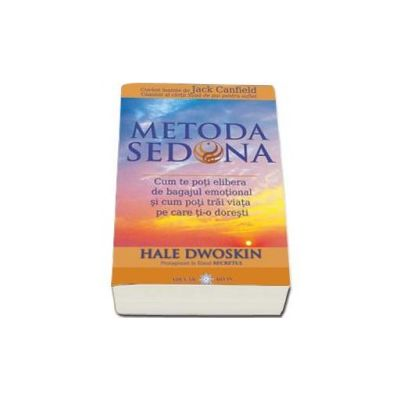 Hale Dwoskin, Metoda Sedona. Cum te poti elibera de bagajul emotional si cum poti trai viata pe care ti-o doresti