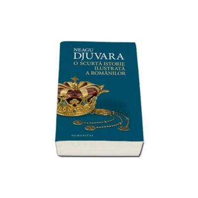 Neagu Djuvara, O scurta istorie ilustrata a romanilor - Editie Brosata
