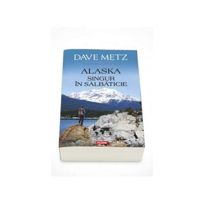 Dave Metz, Alaska. Singur in salbaticie (Traducere de Laura Ciochina)