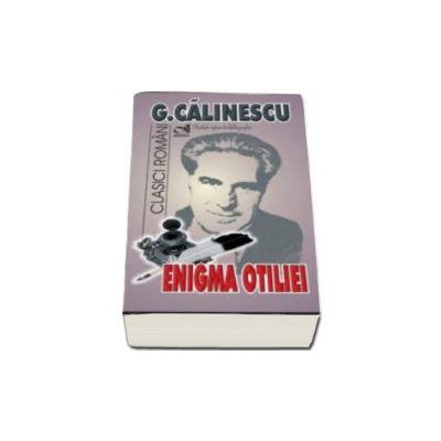 Enigma Otiliei. George Calinescu - Include repere biobibliografice