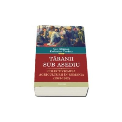 Kligman Gail - Taranii sub asediu. Colectivizarea agriculturii in Romania (1949-1962). Traducere de Justina Bandol
