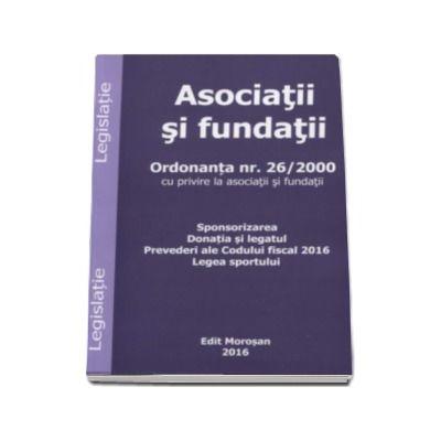 Asociatii si fundatii. Ordonanta nr. 26-2000 cu privire la asociatii si fundatii. Sponsorizarea. Donatia si legatul. Prevederi ale Codului fiscal 2016