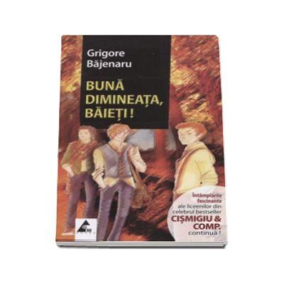 Grigore Bajenaru - Buna dimineata, baieti! Intamplarile fascinante ale liceenilor din celebru bestseller Cismigiu and Comp. continua!