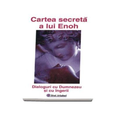 Cartea secreta a lui Enoh. Dialoguri cu Dumnezeu si cu Ingerii