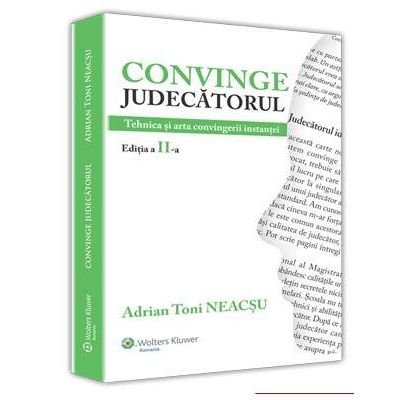Toni Adrian Neacsu, Convinge judecatorul. Tehnica si arta convingerii instantei. Editia a II-a revazuta si adaugita