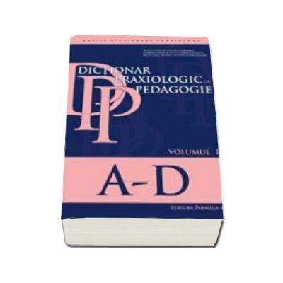 Dictionar praxiologic de pedagogie. Volumul I, literele A-D
