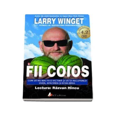 Larry Winget, Fii coios. Cum sa nu mai fii o victima si sa iti recuperezi viata, afacerea si echilibrul (Format CD MP3)