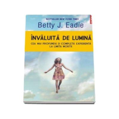 Invaluita de lumina. Cea mai profunda si completa experienta la limita mortii (Betty J Eadie)