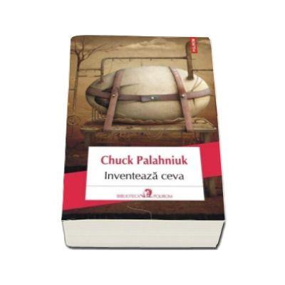 Chuck Palahniuk, Inventeaza ceva (Traducere din limba engleza de Dan Sociu)
