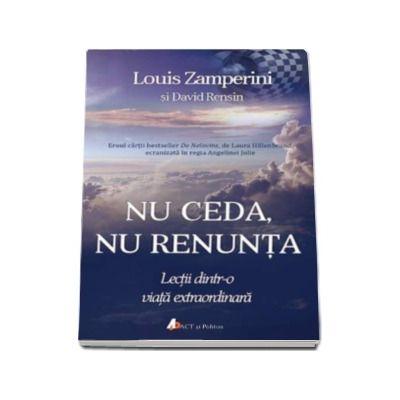 Louis Zamperini - Nu ceda, nu renunta. Lectii dintr-o viata extraordinara